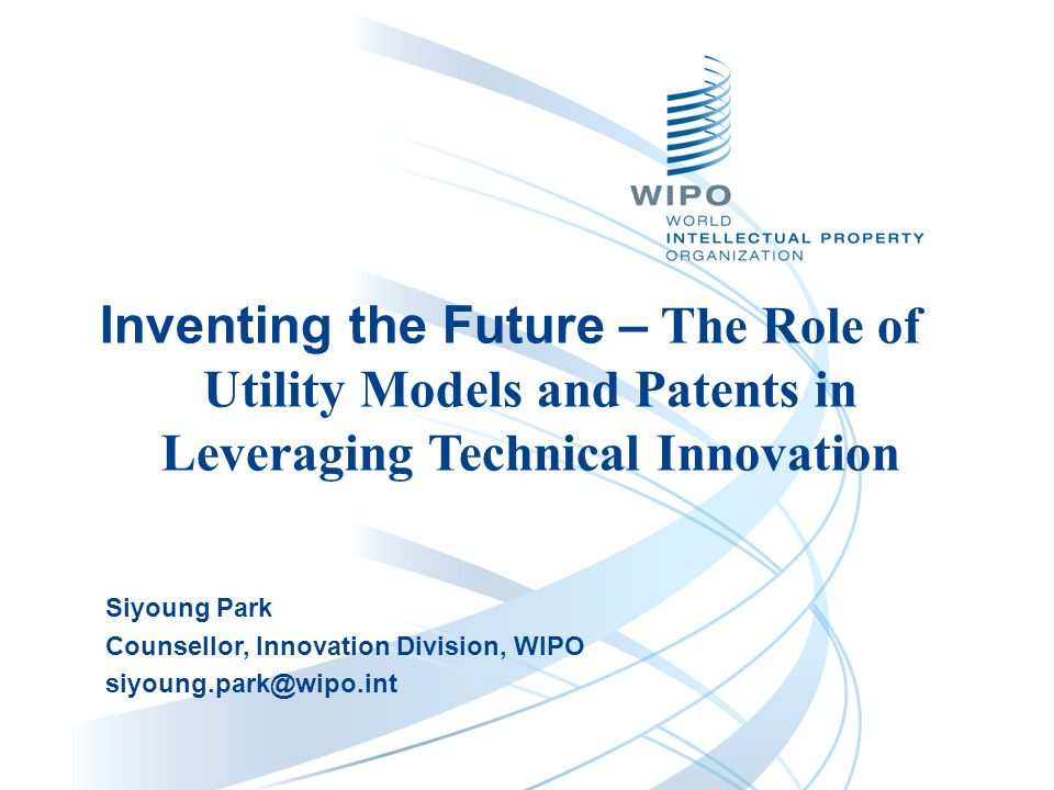 Siyoung Park Counsellor, Innovation Division, WIPO siyoung.park@wipo.int Inventing the Future – The Role of Utility Models and Patents in Leveraging Technical Innovation