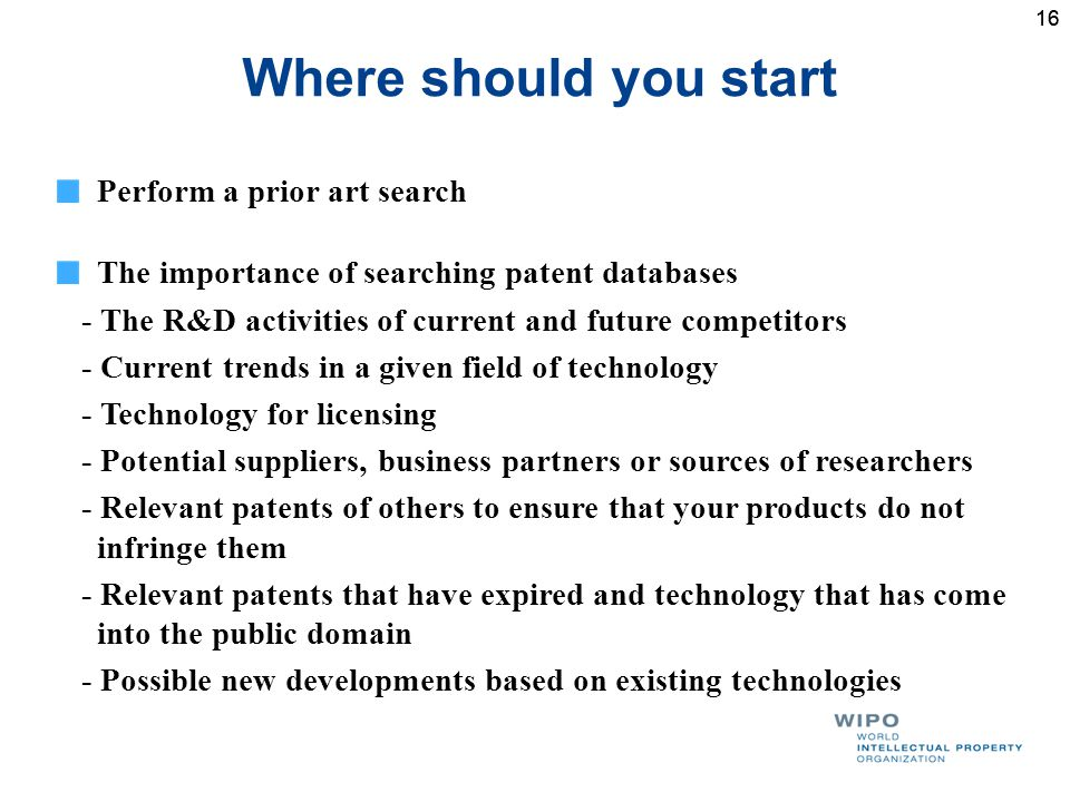 16 Where should you start Perform a prior art search The importance of searching patent databases - The R&D activities of current and future competitors - Current trends in a given field of technology - Technology for licensing - Potential suppliers, business partners or sources of researchers - Relevant patents of others to ensure that your products do not infringe them - Relevant patents that have expired and technology that has come into the public domain - Possible new developments based on existing technologies