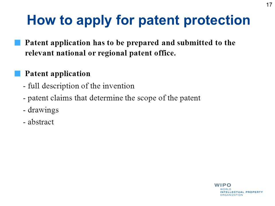 17 How to apply for patent protection Patent application has to be prepared and submitted to the relevant national or regional patent office.