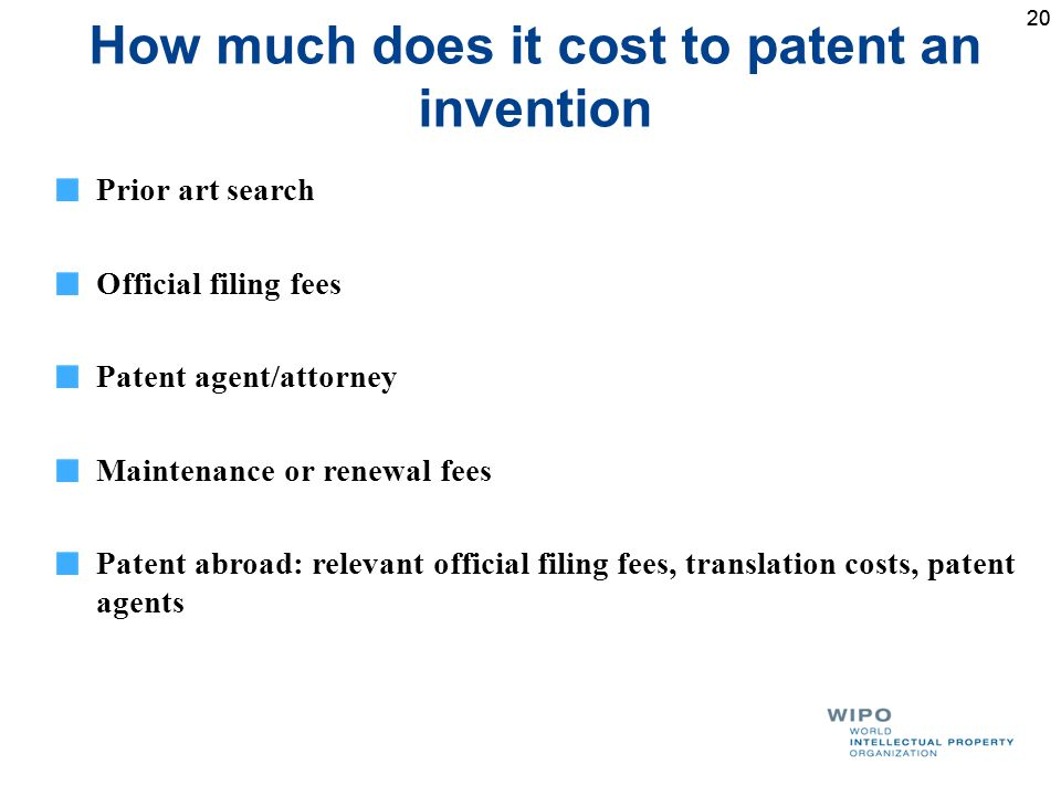 20 How much does it cost to patent an invention Prior art search Official filing fees Patent agent/attorney Maintenance or renewal fees Patent abroad: relevant official filing fees, translation costs, patent agents
