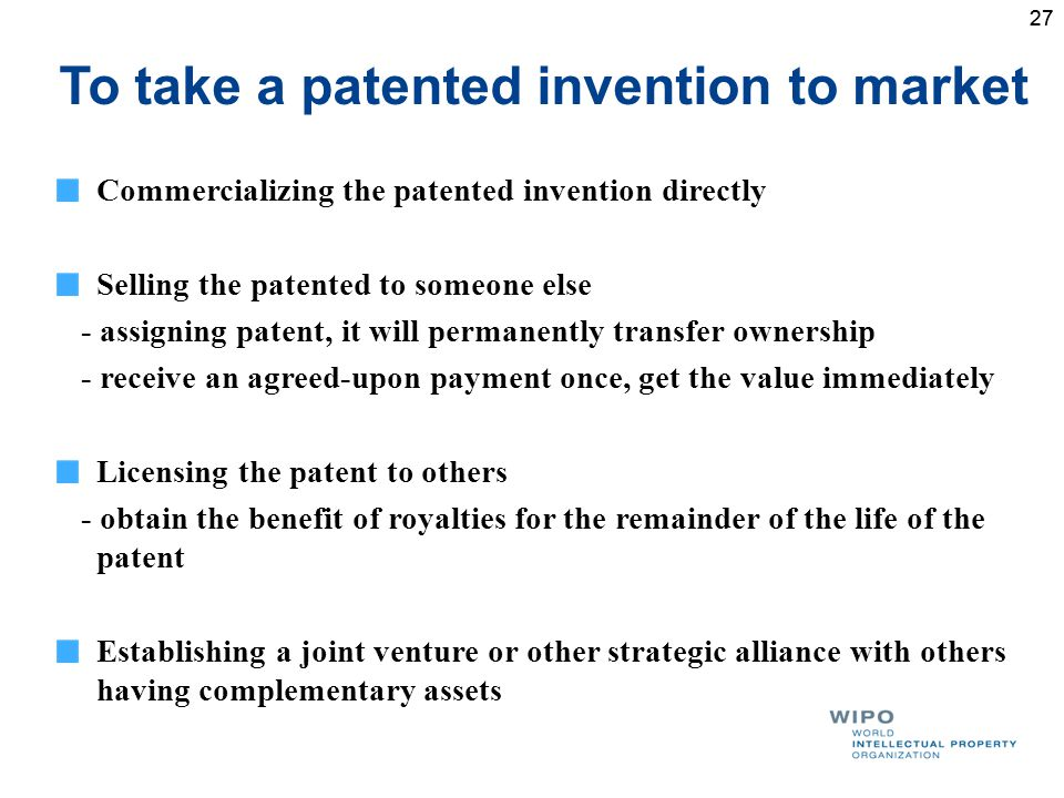 27 To take a patented invention to market Commercializing the patented invention directly Selling the patented to someone else - assigning patent, it will permanently transfer ownership - receive an agreed-upon payment once, get the value immediately Licensing the patent to others - obtain the benefit of royalties for the remainder of the life of the patent Establishing a joint venture or other strategic alliance with others having complementary assets