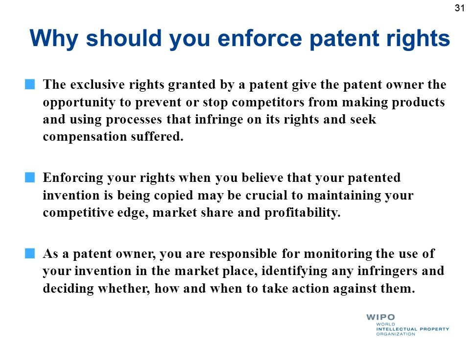 31 Why should you enforce patent rights The exclusive rights granted by a patent give the patent owner the opportunity to prevent or stop competitors from making products and using processes that infringe on its rights and seek compensation suffered.