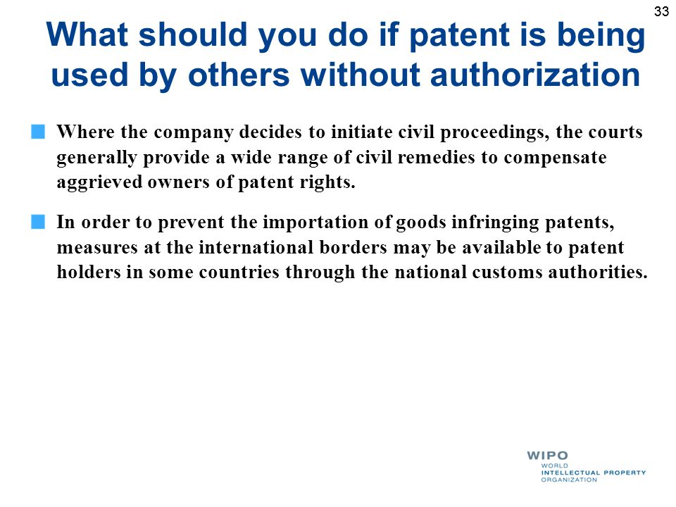33 What should you do if patent is being used by others without authorization Where the company decides to initiate civil proceedings, the courts generally provide a wide range of civil remedies to compensate aggrieved owners of patent rights.