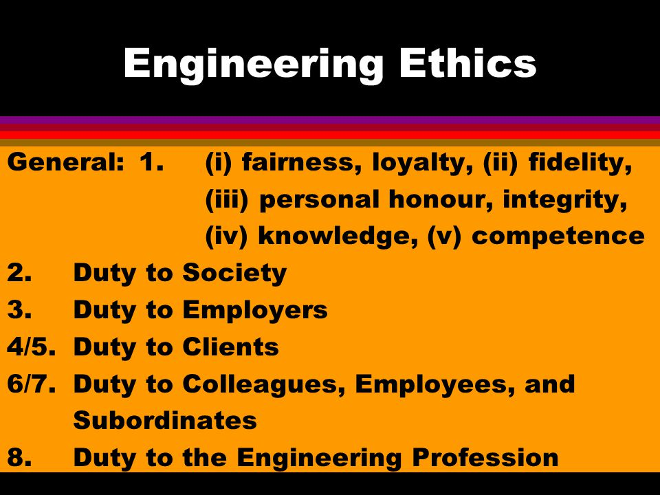 Engineering Ethics General:1.(i) fairness, loyalty, (ii) fidelity, (iii) personal honour, integrity, (iv) knowledge, (v) competence 2.Duty to Society 3.