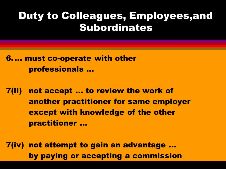 Duty to Colleagues, Employees,and Subordinates 6....