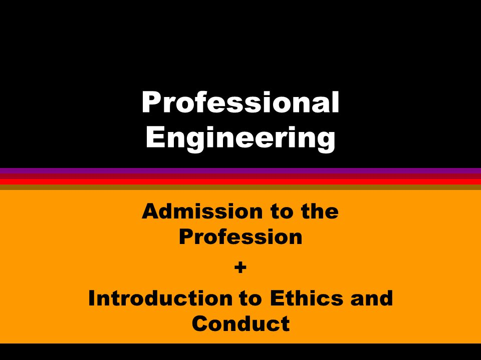 Professional Engineering Admission to the Profession + Introduction to Ethics and Conduct