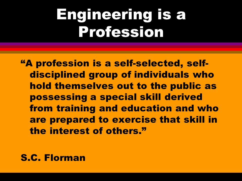 Engineering is a Profession A profession is a self-selected, self- disciplined group of individuals who hold themselves out to the public as possessing a special skill derived from training and education and who are prepared to exercise that skill in the interest of others. S.C.