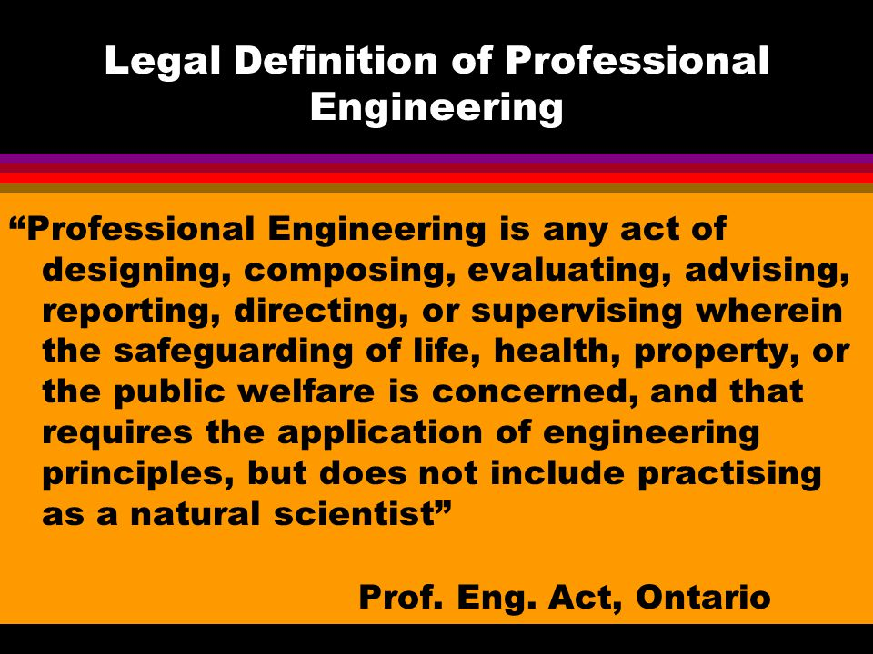 Legal Definition of Professional Engineering Professional Engineering is any act of designing, composing, evaluating, advising, reporting, directing, or supervising wherein the safeguarding of life, health, property, or the public welfare is concerned, and that requires the application of engineering principles, but does not include practising as a natural scientist Prof.