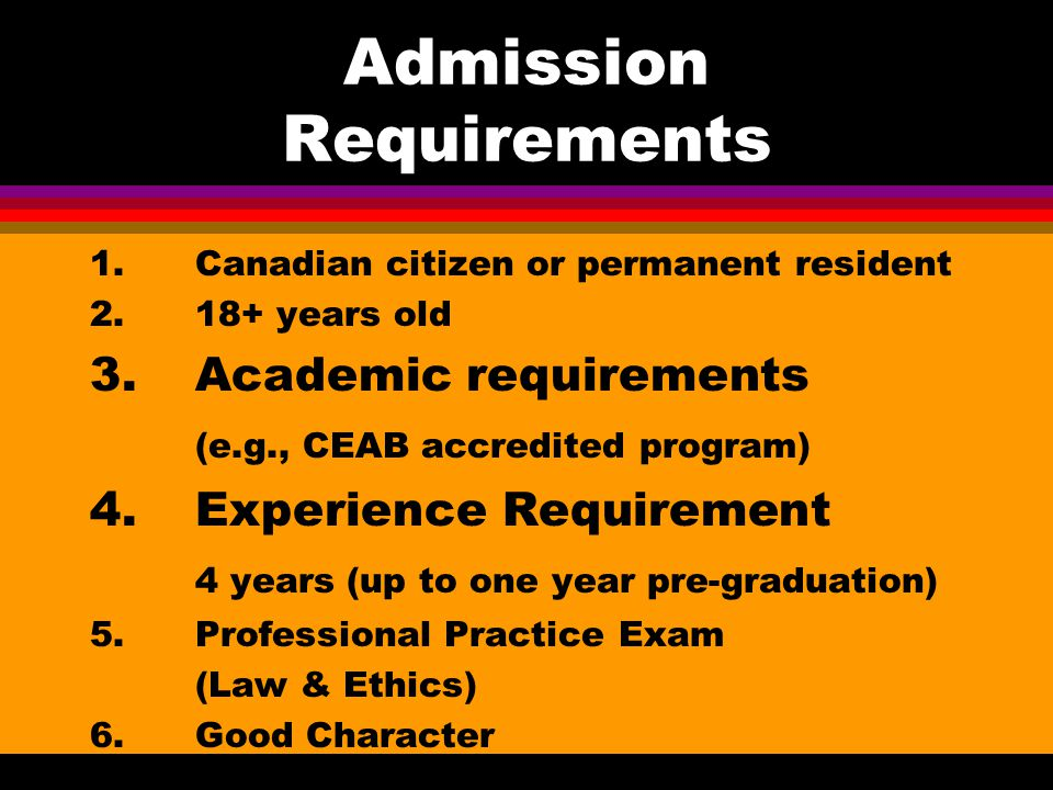 Admission Requirements 1.Canadian citizen or permanent resident 2.18+ years old 3.Academic requirements (e.g., CEAB accredited program) 4.Experience Requirement 4 years (up to one year pre-graduation) 5.Professional Practice Exam (Law & Ethics) 6.Good Character