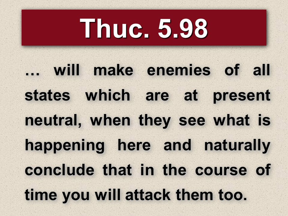 Thuc. 5.98 … will make enemies of all states which are at present neutral, when they see what is happening here and naturally conclude that in the cou