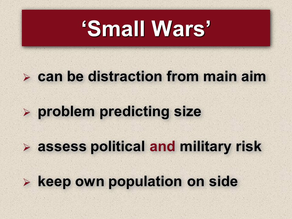'Small Wars'  can be distraction from main aim  problem predicting size  assess political and military risk  keep own population on side  can be distraction from main aim  problem predicting size  assess political and military risk  keep own population on side