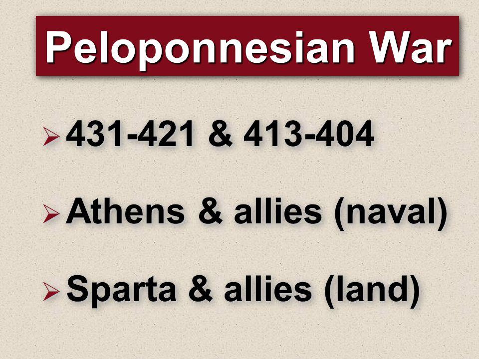 Peloponnesian War  431-421 & 413-404  Athens & allies (naval)  Sparta & allies (land)  431-421 & 413-404  Athens & allies (naval)  Sparta & alli
