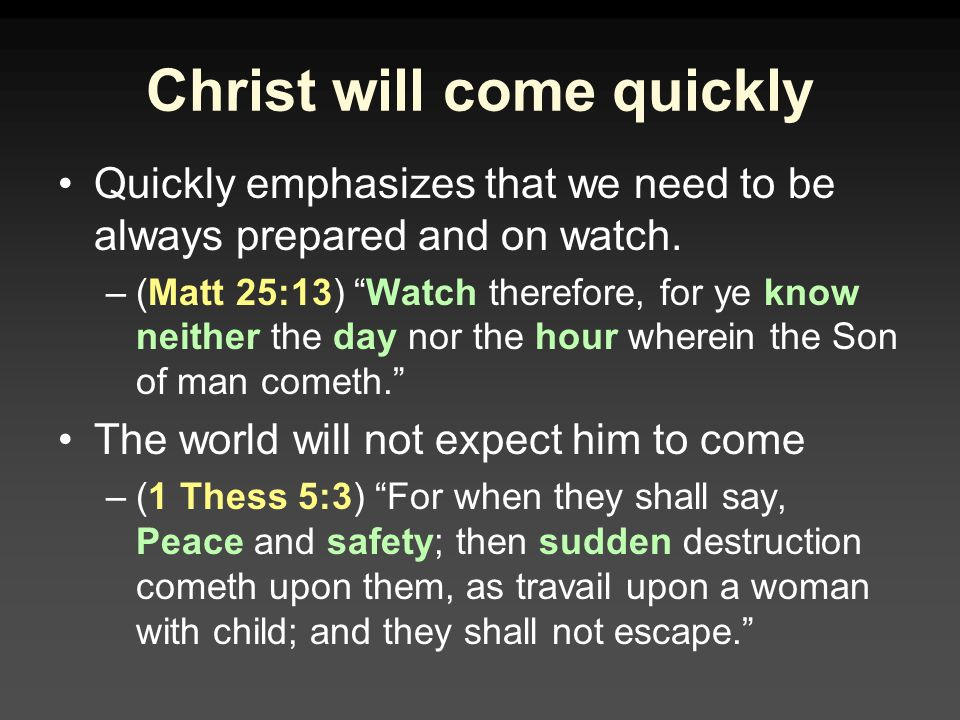Christ will come quickly Quickly emphasizes that we need to be always prepared and on watch.