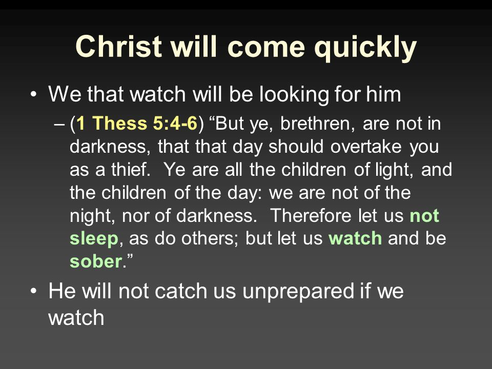 Christ will come quickly We that watch will be looking for him –(1 Thess 5:4-6) But ye, brethren, are not in darkness, that that day should overtake you as a thief.