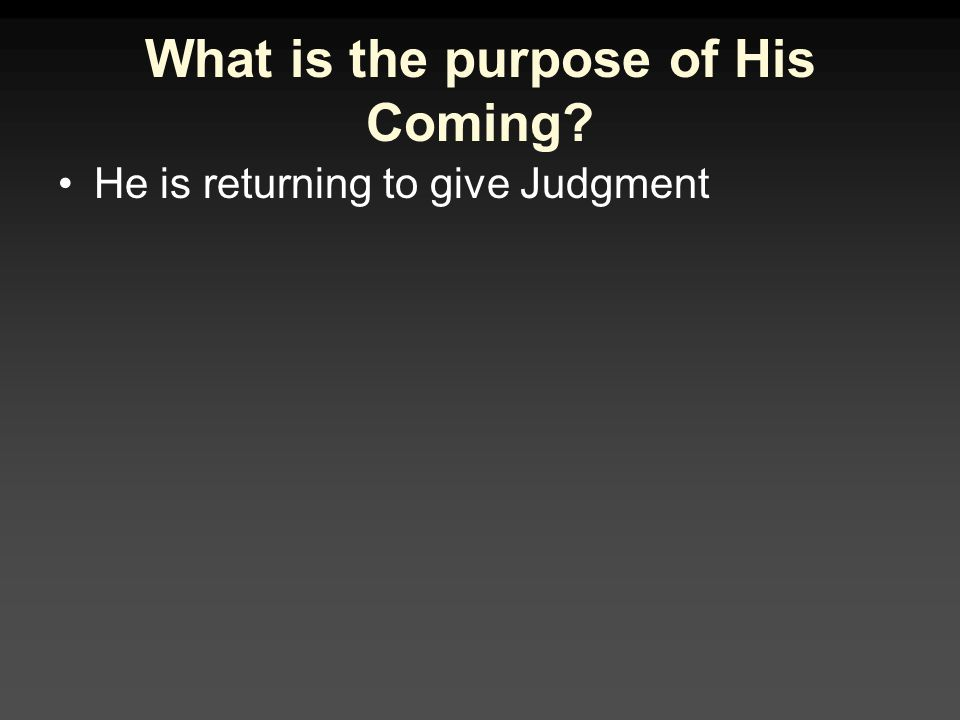 What is the purpose of His Coming? He is returning to give Judgment