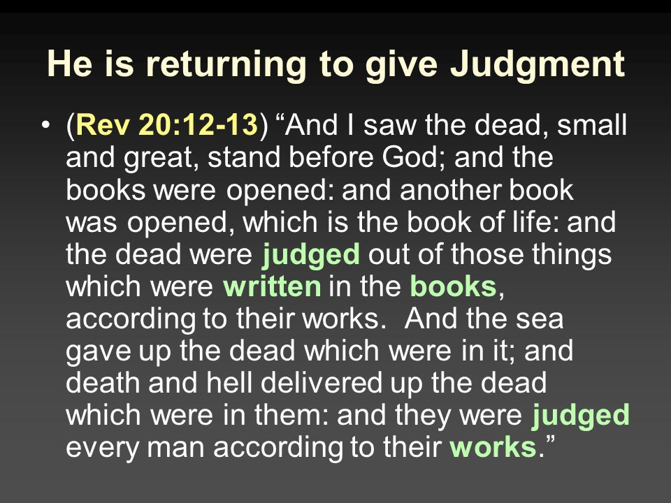 He is returning to give Judgment (Rev 20:12-13) And I saw the dead, small and great, stand before God; and the books were opened: and another book was opened, which is the book of life: and the dead were judged out of those things which were written in the books, according to their works.