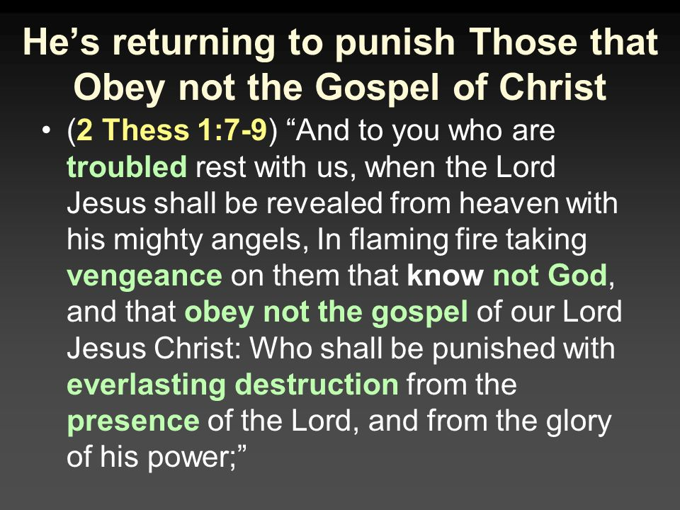 (2 Thess 1:7-9) And to you who are troubled rest with us, when the Lord Jesus shall be revealed from heaven with his mighty angels, In flaming fire taking vengeance on them that know not God, and that obey not the gospel of our Lord Jesus Christ: Who shall be punished with everlasting destruction from the presence of the Lord, and from the glory of his power;