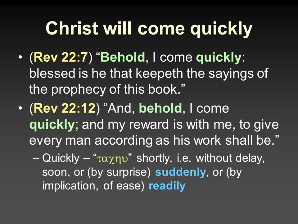 Christ will come quickly (Rev 22:7) Behold, I come quickly: blessed is he that keepeth the sayings of the prophecy of this book. (Rev 22:12) And, behold, I come quickly; and my reward is with me, to give every man according as his work shall be. –Quickly –  shortly, i.e.