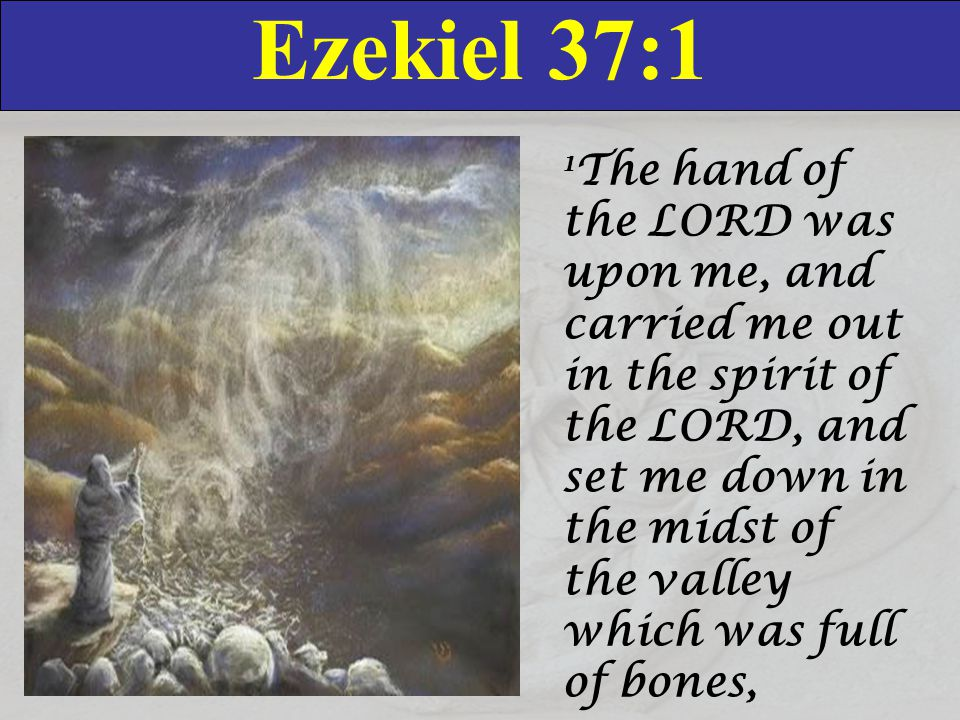 Ezekiel 37:2 2 And caused me to pass by them round about: and, behold, there were very many in the open valley; and, lo, they were very dry.