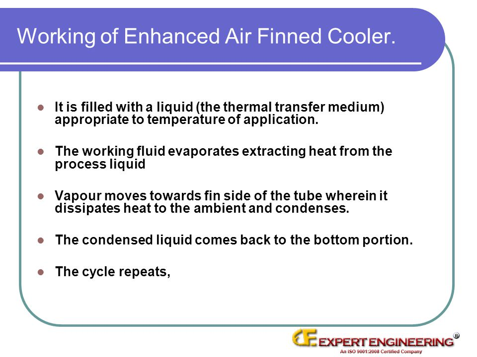 Working of Enhanced Air Finned Cooler. It is filled with a liquid (the thermal transfer medium) appropriate to temperature of application. The working