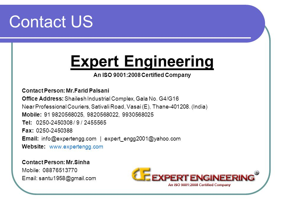 Contact US Expert Engineering An ISO 9001:2008 Certified Company Contact Person: Mr.Farid Palsani Office Address: Shailesh Industrial Complex, Gala No