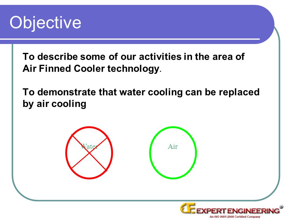 Objective To describe some of our activities in the area of Air Finned Cooler technology. To demonstrate that water cooling can be replaced by air coo