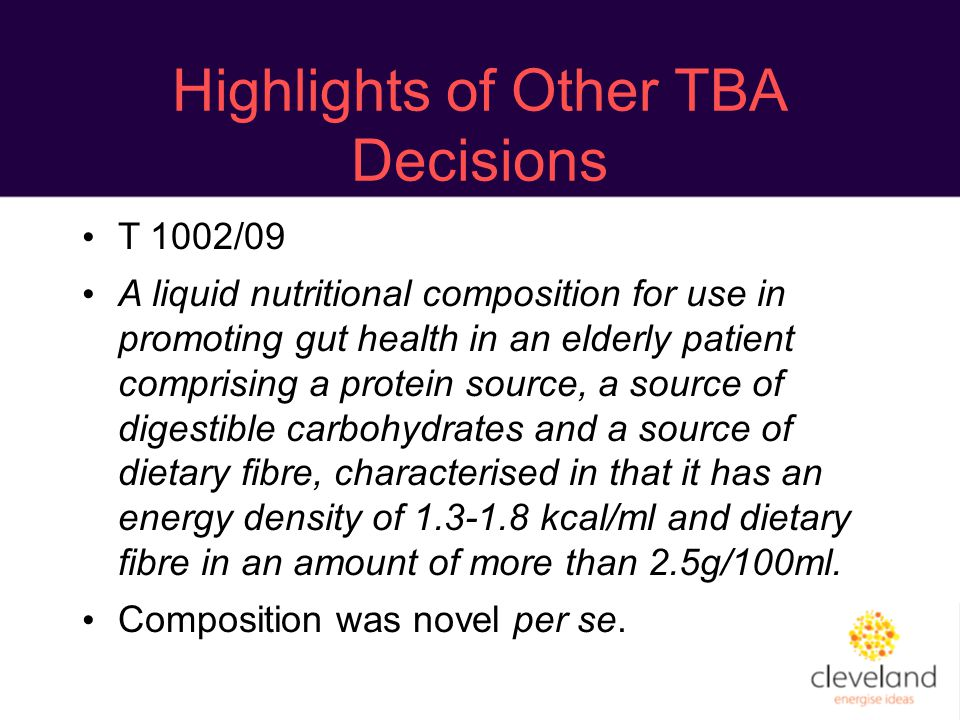 Highlights of Other TBA Decisions T 1002/09 A liquid nutritional composition for use in promoting gut health in an elderly patient comprising a protein source, a source of digestible carbohydrates and a source of dietary fibre, characterised in that it has an energy density of 1.3-1.8 kcal/ml and dietary fibre in an amount of more than 2.5g/100ml.