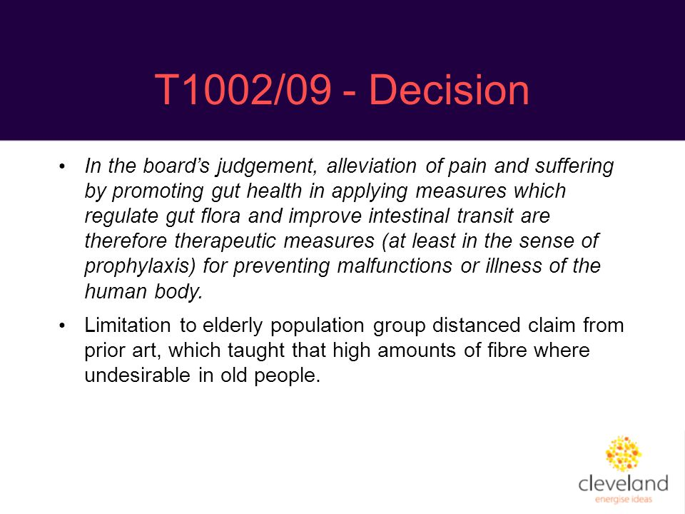 T1002/09 - Decision In the board's judgement, alleviation of pain and suffering by promoting gut health in applying measures which regulate gut flora and improve intestinal transit are therefore therapeutic measures (at least in the sense of prophylaxis) for preventing malfunctions or illness of the human body.