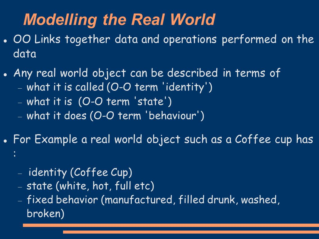 Modelling the Real World OO Links together data and operations performed on the data Any real world object can be described in terms of  what it is called (O-O term identity ) ‏  what it is (O-O term state ) ‏  what it does (O-O term behaviour ) ‏ For Example a real world object such as a Coffee cup has :  identity (Coffee Cup) ‏  state (white, hot, full etc)  fixed behavior (manufactured, filled drunk, washed, broken) ‏