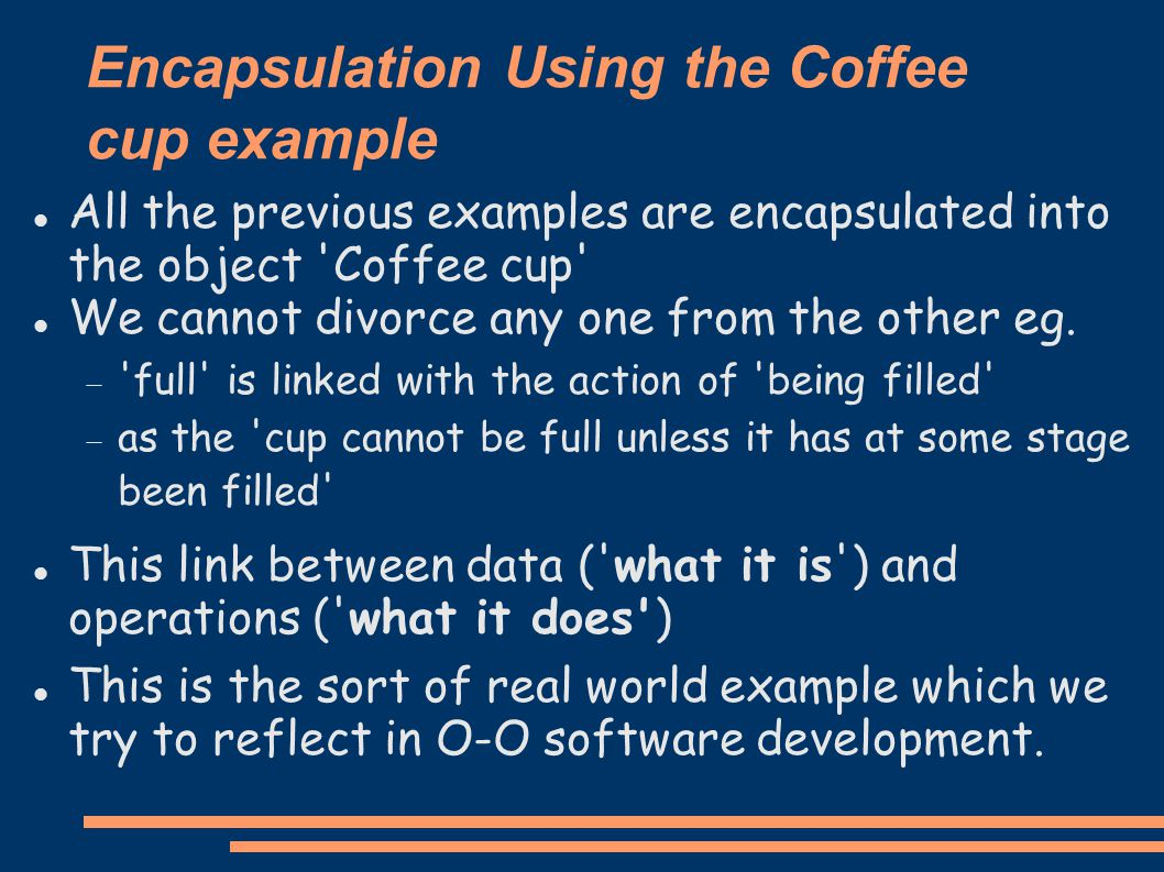 Encapsulation Using the Coffee cup example All the previous examples are encapsulated into the object Coffee cup We cannot divorce any one from the other eg.