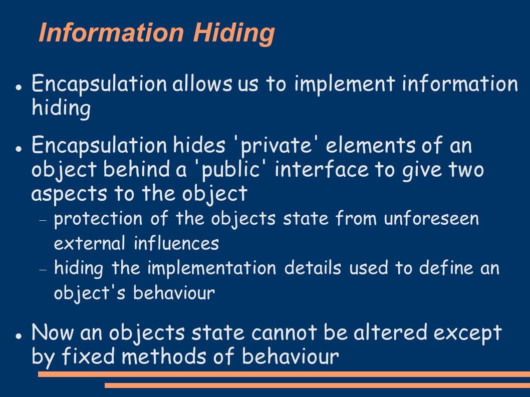 Information Hiding Encapsulation allows us to implement information hiding Encapsulation hides private elements of an object behind a public interface to give two aspects to the object  protection of the objects state from unforeseen external influences  hiding the implementation details used to define an object s behaviour Now an objects state cannot be altered except by fixed methods of behaviour