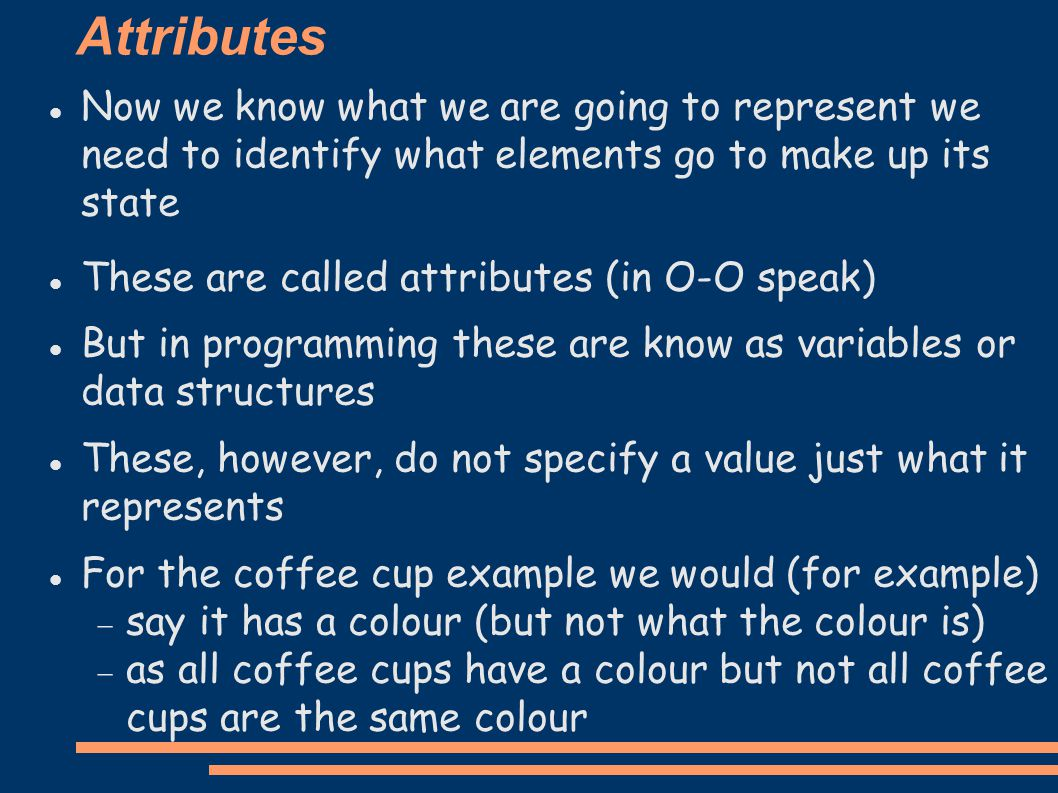 Attributes Now we know what we are going to represent we need to identify what elements go to make up its state These are called attributes (in O-O speak) ‏ But in programming these are know as variables or data structures These, however, do not specify a value just what it represents For the coffee cup example we would (for example) ‏  say it has a colour (but not what the colour is) ‏  as all coffee cups have a colour but not all coffee cups are the same colour