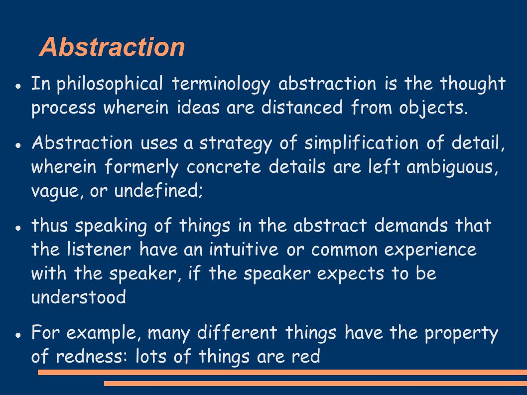 Abstraction In philosophical terminology abstraction is the thought process wherein ideas are distanced from objects.