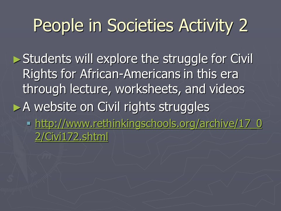 People in Societies Activity 2 ► Students will explore the struggle for Civil Rights for African-Americans in this era through lecture, worksheets, and videos ► A website on Civil rights struggles  http://www.rethinkingschools.org/archive/17_0 2/Civi172.shtml http://www.rethinkingschools.org/archive/17_0 2/Civi172.shtml http://www.rethinkingschools.org/archive/17_0 2/Civi172.shtml
