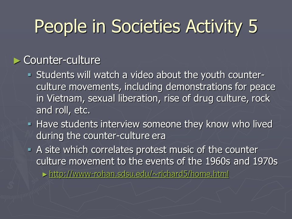 People in Societies Activity 5 ► Counter-culture  Students will watch a video about the youth counter- culture movements, including demonstrations for peace in Vietnam, sexual liberation, rise of drug culture, rock and roll, etc.