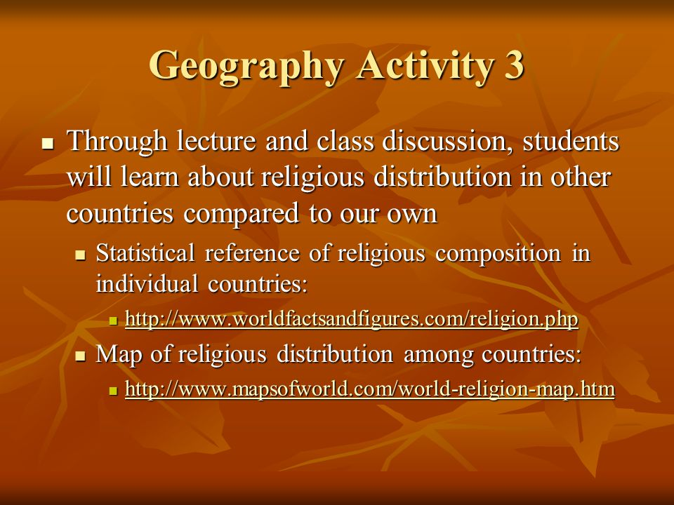 Geography Activity 3 Through lecture and class discussion, students will learn about religious distribution in other countries compared to our own Through lecture and class discussion, students will learn about religious distribution in other countries compared to our own Statistical reference of religious composition in individual countries: Statistical reference of religious composition in individual countries: http://www.worldfactsandfigures.com/religion.php http://www.worldfactsandfigures.com/religion.php http://www.worldfactsandfigures.com/religion.php Map of religious distribution among countries: Map of religious distribution among countries: http://www.mapsofworld.com/world-religion-map.htm http://www.mapsofworld.com/world-religion-map.htm http://www.mapsofworld.com/world-religion-map.htm