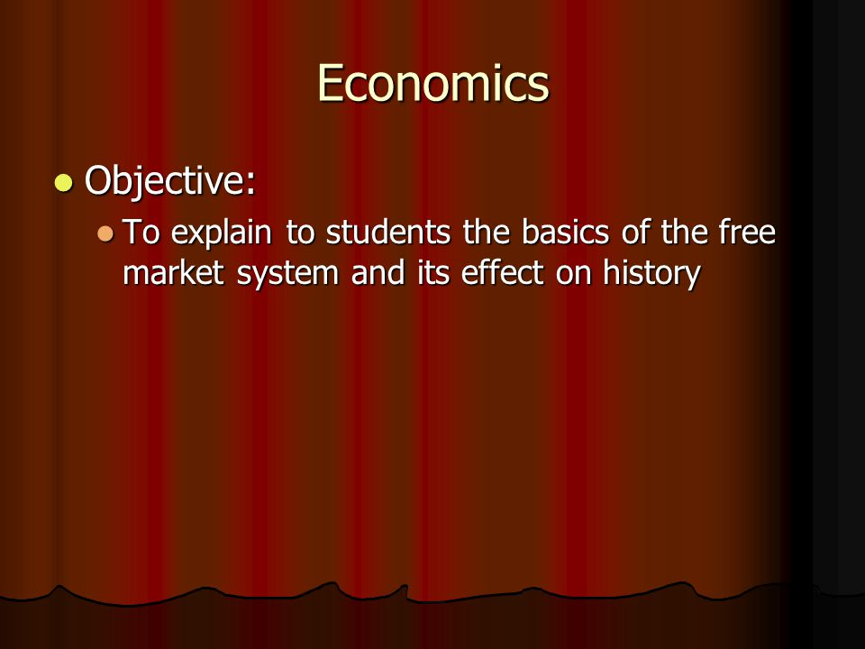Economics Objective: Objective: To explain to students the basics of the free market system and its effect on history To explain to students the basics of the free market system and its effect on history