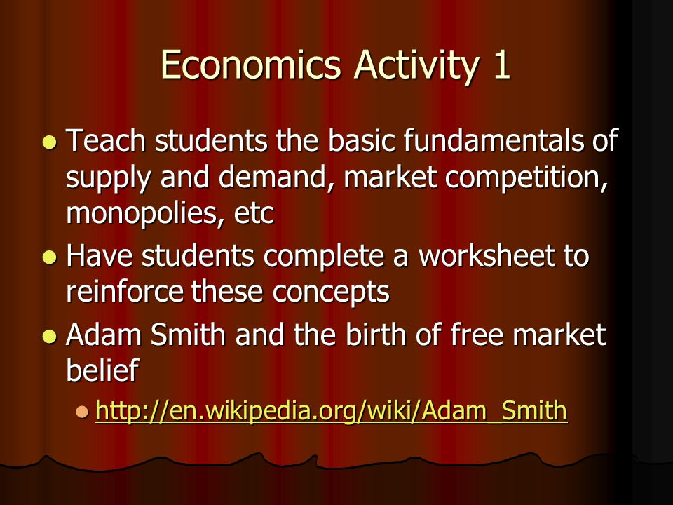 Economics Activity 1 Teach students the basic fundamentals of supply and demand, market competition, monopolies, etc Teach students the basic fundamentals of supply and demand, market competition, monopolies, etc Have students complete a worksheet to reinforce these concepts Have students complete a worksheet to reinforce these concepts Adam Smith and the birth of free market belief Adam Smith and the birth of free market belief http://en.wikipedia.org/wiki/Adam_Smith http://en.wikipedia.org/wiki/Adam_Smith http://en.wikipedia.org/wiki/Adam_Smith