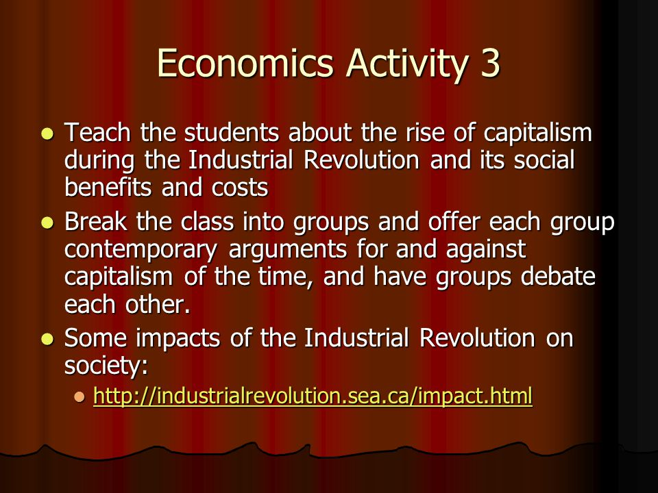Economics Activity 3 Teach the students about the rise of capitalism during the Industrial Revolution and its social benefits and costs Teach the students about the rise of capitalism during the Industrial Revolution and its social benefits and costs Break the class into groups and offer each group contemporary arguments for and against capitalism of the time, and have groups debate each other.