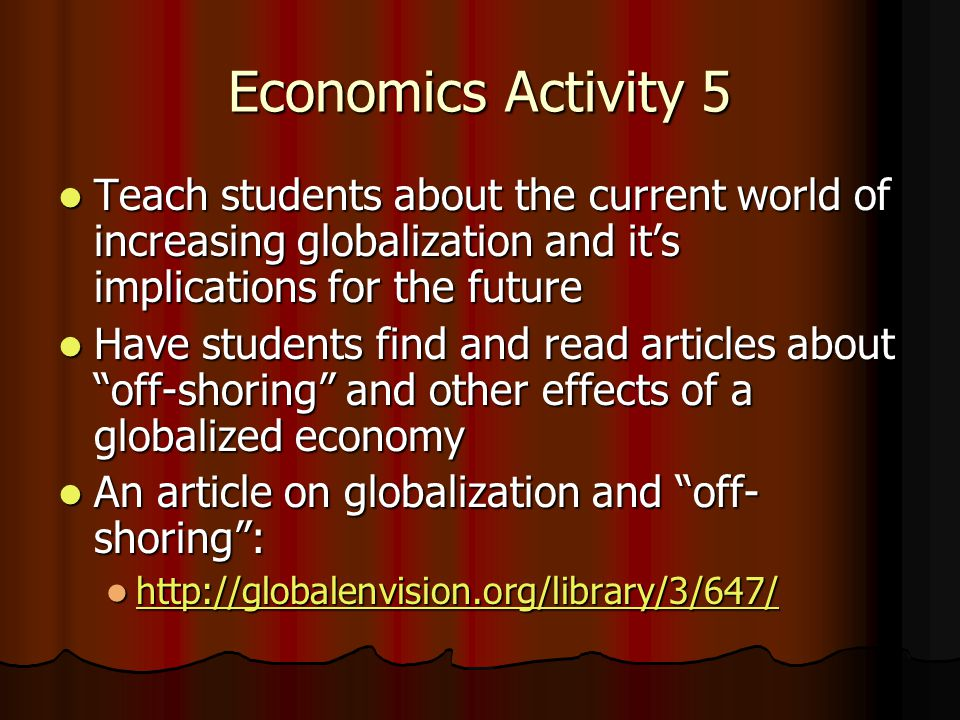 Economics Activity 5 Teach students about the current world of increasing globalization and it's implications for the future Teach students about the current world of increasing globalization and it's implications for the future Have students find and read articles about off-shoring and other effects of a globalized economy Have students find and read articles about off-shoring and other effects of a globalized economy An article on globalization and off- shoring : An article on globalization and off- shoring : http://globalenvision.org/library/3/647/ http://globalenvision.org/library/3/647/ http://globalenvision.org/library/3/647/