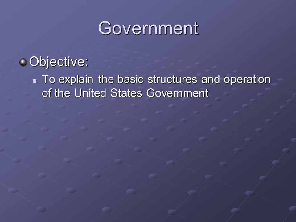 Government Objective: To explain the basic structures and operation of the United States Government To explain the basic structures and operation of the United States Government
