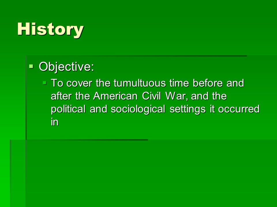 History  Objective:  To cover the tumultuous time before and after the American Civil War, and the political and sociological settings it occurred in