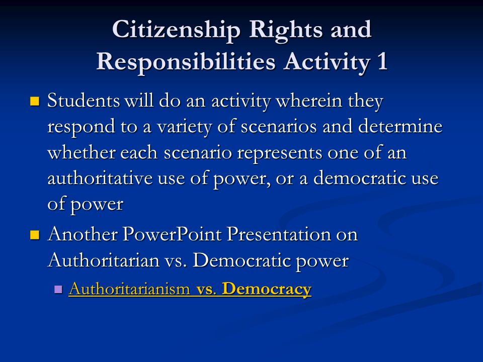 Citizenship Rights and Responsibilities Activity 1 Students will do an activity wherein they respond to a variety of scenarios and determine whether each scenario represents one of an authoritative use of power, or a democratic use of power Students will do an activity wherein they respond to a variety of scenarios and determine whether each scenario represents one of an authoritative use of power, or a democratic use of power Another PowerPoint Presentation on Authoritarian vs.