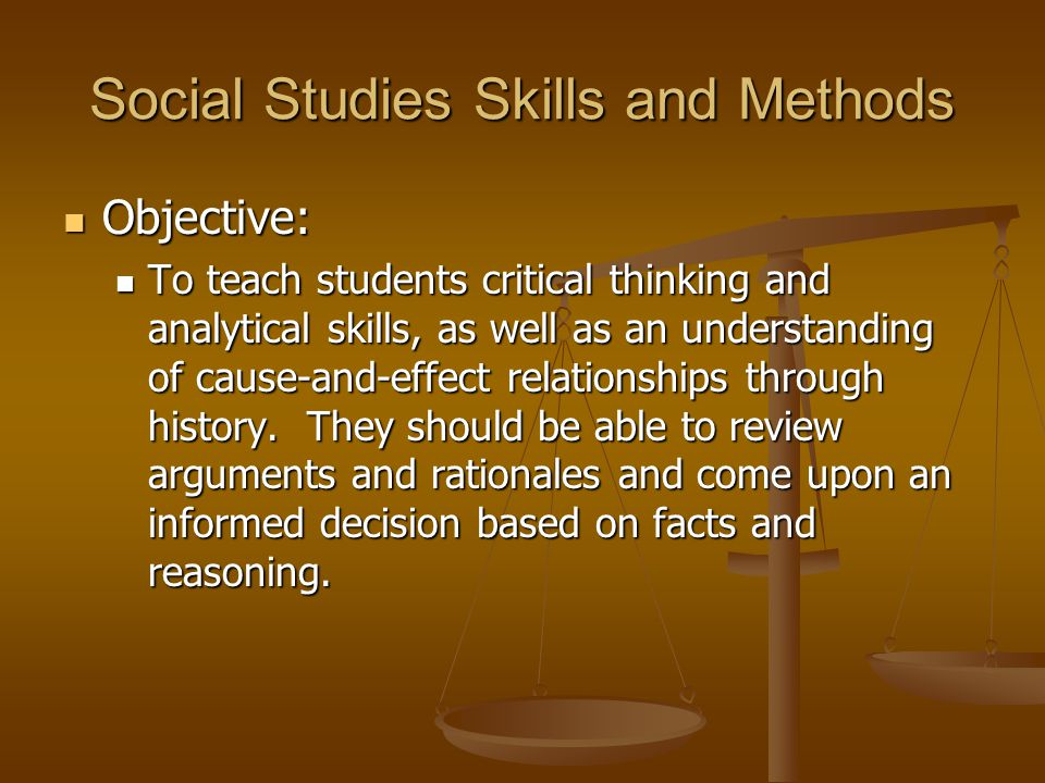 Social Studies Skills and Methods Objective: Objective: To teach students critical thinking and analytical skills, as well as an understanding of cause-and-effect relationships through history.