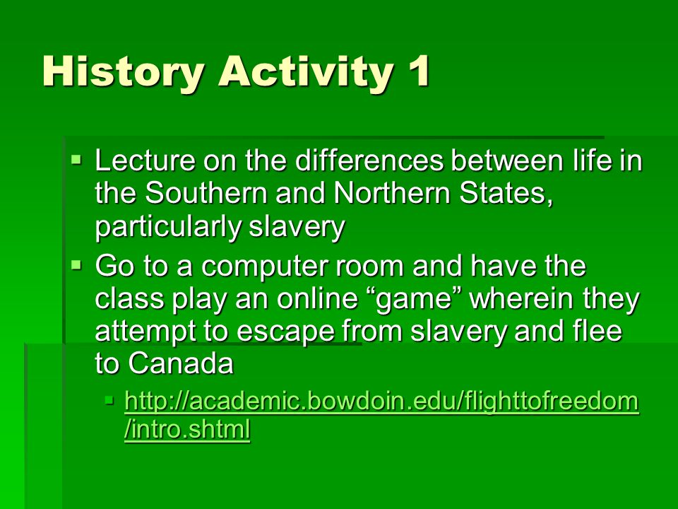 History Activity 1  Lecture on the differences between life in the Southern and Northern States, particularly slavery  Go to a computer room and have the class play an online game wherein they attempt to escape from slavery and flee to Canada  http://academic.bowdoin.edu/flighttofreedom /intro.shtml http://academic.bowdoin.edu/flighttofreedom /intro.shtml http://academic.bowdoin.edu/flighttofreedom /intro.shtml