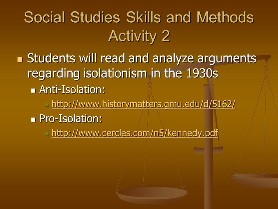 Social Studies Skills and Methods Activity 2 Students will read and analyze arguments regarding isolationism in the 1930s Students will read and analyze arguments regarding isolationism in the 1930s Anti-Isolation: Anti-Isolation: http://www.historymatters.gmu.edu/d/5162/ http://www.historymatters.gmu.edu/d/5162/ http://www.historymatters.gmu.edu/d/5162/ Pro-Isolation: Pro-Isolation: http://www.cercles.com/n5/kennedy.pdf http://www.cercles.com/n5/kennedy.pdf http://www.cercles.com/n5/kennedy.pdf