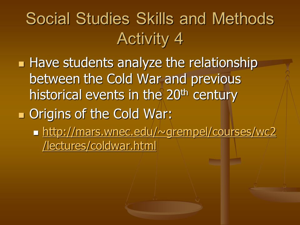 Social Studies Skills and Methods Activity 4 Have students analyze the relationship between the Cold War and previous historical events in the 20 th century Have students analyze the relationship between the Cold War and previous historical events in the 20 th century Origins of the Cold War: Origins of the Cold War: http://mars.wnec.edu/~grempel/courses/wc2 /lectures/coldwar.html http://mars.wnec.edu/~grempel/courses/wc2 /lectures/coldwar.html http://mars.wnec.edu/~grempel/courses/wc2 /lectures/coldwar.html http://mars.wnec.edu/~grempel/courses/wc2 /lectures/coldwar.html