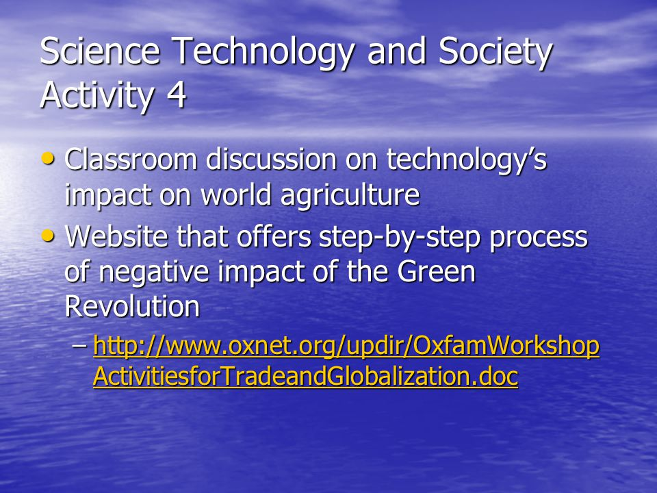 Science Technology and Society Activity 4 Classroom discussion on technology's impact on world agriculture Classroom discussion on technology's impact on world agriculture Website that offers step-by-step process of negative impact of the Green Revolution Website that offers step-by-step process of negative impact of the Green Revolution –http://www.oxnet.org/updir/OxfamWorkshop ActivitiesforTradeandGlobalization.doc http://www.oxnet.org/updir/OxfamWorkshop ActivitiesforTradeandGlobalization.dochttp://www.oxnet.org/updir/OxfamWorkshop ActivitiesforTradeandGlobalization.doc