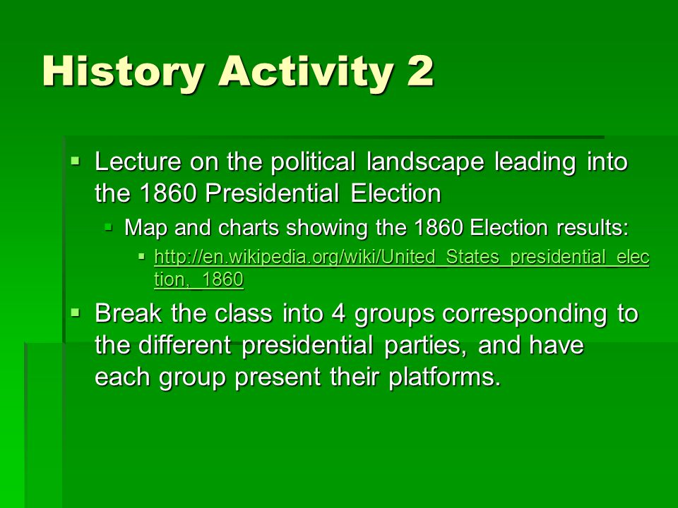History Activity 2  Lecture on the political landscape leading into the 1860 Presidential Election  Map and charts showing the 1860 Election results:  http://en.wikipedia.org/wiki/United_States_presidential_elec tion,_1860 http://en.wikipedia.org/wiki/United_States_presidential_elec tion,_1860 http://en.wikipedia.org/wiki/United_States_presidential_elec tion,_1860  Break the class into 4 groups corresponding to the different presidential parties, and have each group present their platforms.