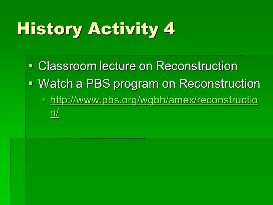 History Activity 4  Classroom lecture on Reconstruction  Watch a PBS program on Reconstruction  http://www.pbs.org/wgbh/amex/reconstructio n/ http://www.pbs.org/wgbh/amex/reconstructio n/ http://www.pbs.org/wgbh/amex/reconstructio n/